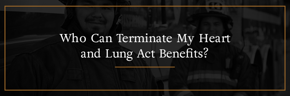 Who can terminate my Heart and Lung Act benefits?