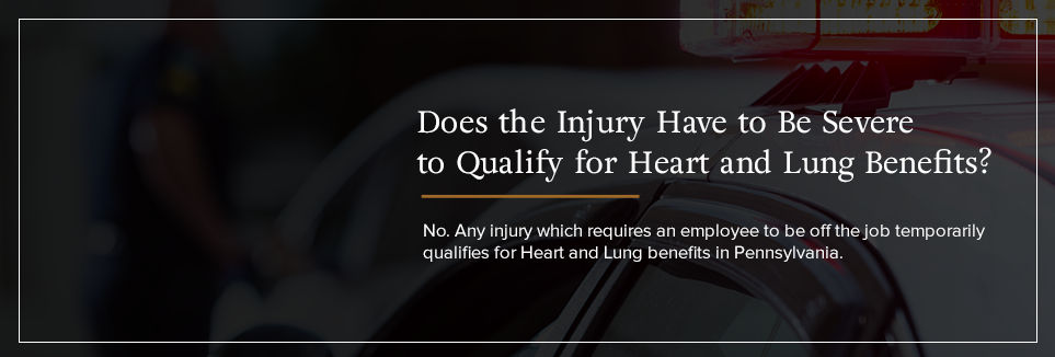 Does the injury have to be severe to qualify for Heart and Lung benefits?