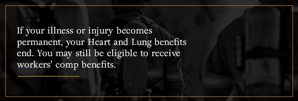 If your Heart and Lung benefits end, you may still be eligible for workers' comp benefits.