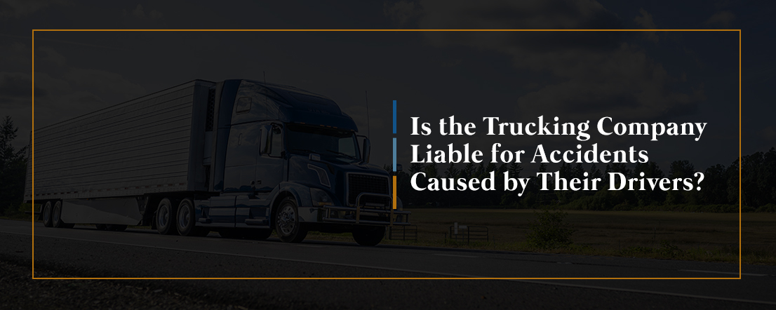 Is the Trucking Company Liable for Accidents Caused by Their Drivers?